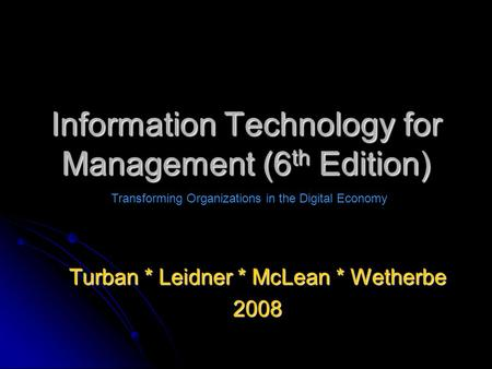 Information Technology for Management (6 th Edition) Turban * Leidner * McLean * Wetherbe 2008 Transforming Organizations in the Digital Economy.