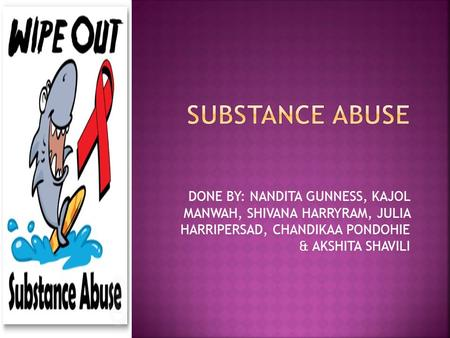 SUBSTANCE ABUSE DONE BY: NANDITA GUNNESS, KAJOL MANWAH, SHIVANA HARRYRAM, JULIA HARRIPERSAD, CHANDIKAA PONDOHIE & AKSHITA SHAVILI.