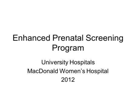 Enhanced Prenatal Screening Program University Hospitals MacDonald Women's Hospital 2012.