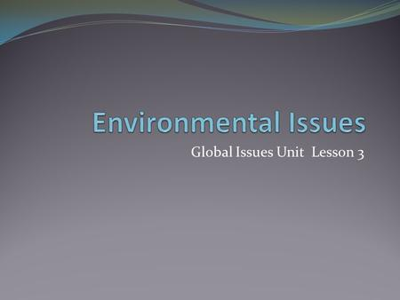 Global Issues Unit Lesson 3. Objectives Consider the impact of people on physical systems and vice versa. Examine causes and effects of major environmental.
