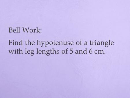 Bell Work: Find the hypotenuse of a triangle with leg lengths of 5 and 6 cm.