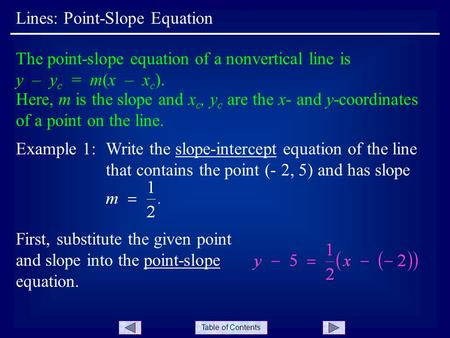 Table of Contents Lines: Point-Slope Equation The point-slope equation of a nonvertical line is y – y c = m(x – x c ). Here, m is the slope and x c, y.