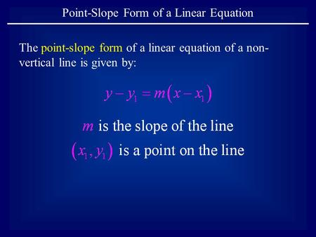 The point-slope form of a linear equation of a non- vertical line is given by: Point-Slope Form of a Linear Equation.