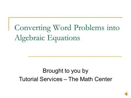 Converting Word Problems into Algebraic Equations Brought to you by Tutorial Services – The Math Center.