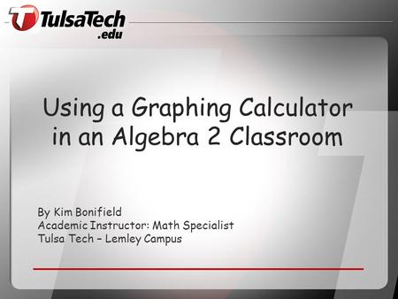 By Kim Bonifield Academic Instructor: Math Specialist Tulsa Tech – Lemley Campus Using a Graphing Calculator in an Algebra 2 Classroom.