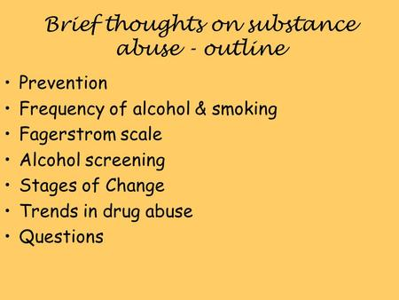 Brief thoughts on substance abuse - outline Prevention Frequency of alcohol & smoking Fagerstrom scale Alcohol screening Stages of Change Trends in drug.
