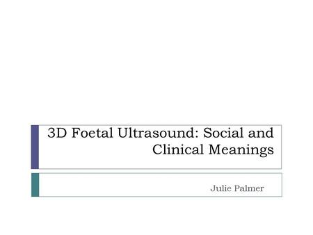3D Foetal Ultrasound: Social and Clinical Meanings Julie Palmer.