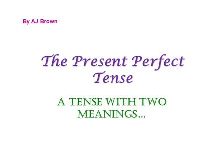 The Present Perfect Tense A Tense with Two Meanings… By AJ Brown.