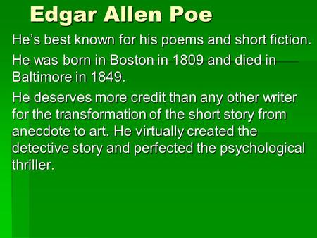 Edgar Allen Poe He's best known for his poems and short fiction. He was born in Boston in 1809 and died in Baltimore in 1849. He deserves more credit than.