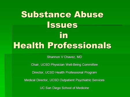 Substance Abuse Issues in Health Professionals Shannon V Chavez, MD Chair, UCSD Physician Well-Being Committee Director, UCSD Health Professional Program.