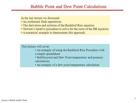 Lecture 6: Bubble and Dew Point 1 Bubble Point and Dew Point Calculations In the last lecture we discussed: An isothermal flash separations The derivation.