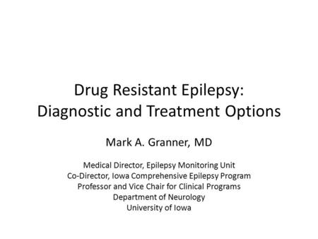 Drug Resistant Epilepsy: Diagnostic and Treatment Options Mark A. Granner, MD Medical Director, Epilepsy Monitoring Unit Co-Director, Iowa Comprehensive.