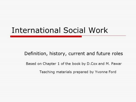 International Social Work Definition, history, current and future roles Based on Chapter 1 of the book by D.Cox and M. Pawar Teaching materials prepared.