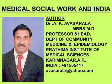 MEDICAL SOCIAL WORK AND INDIA AUTHOR Dr.A. K. AVASARALA MBBS,M.D. PROFESSOR &HEAD, DEPT OF COMMUNITY MEDICINE & EPIDEMIOLOGY PRATHIMA INSTITUTE OF MEDICAL.