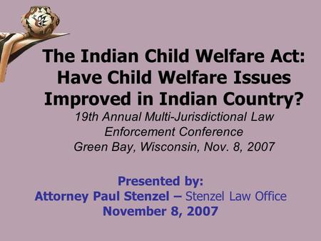 The Indian Child Welfare Act: Have Child Welfare Issues Improved in Indian Country? 19th Annual Multi-Jurisdictional Law Enforcement Conference Green Bay,