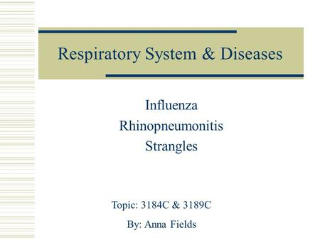 Respiratory System & Diseases Influenza Rhinopneumonitis Strangles Topic: 3184C & 3189C By: Anna Fields.