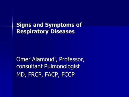 Signs and Symptoms of Respiratory Dis eases Signs and Symptoms of Respiratory Diseases Omer Alamoudi, Professor, consultant Pulmonologist MD, FRCP, FACP,