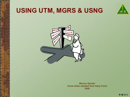 B M O C USING UTM, MGRS & USNG Monica Spicker Some slides adapted from Harry Frank 2008.