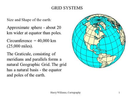 Harry Williams, Cartography1 GRID SYSTEMS Size and Shape of the earth: Approximate sphere - about 20 km wider at equator than poles. Circumference = 40,000.
