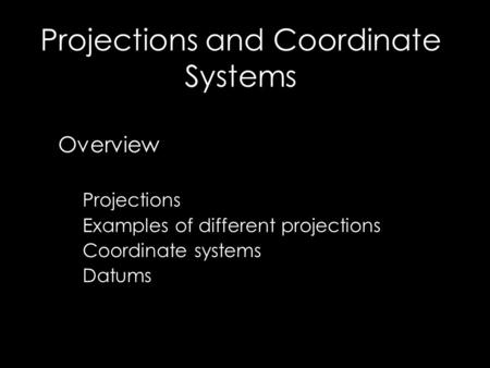 Projections and Coordinate Systems Overview Projections Examples of different projections Coordinate systems Datums.