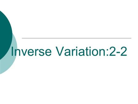 "Inverse Variation:2-2. Inverse Variation  ""y varies inversely as x"" means that as y increases x decreases and vice-versa.  Inverse variation equations."