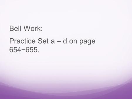 Bell Work: Practice Set a – d on page 654−655.. Answer:  Yes  No  No  Yes.