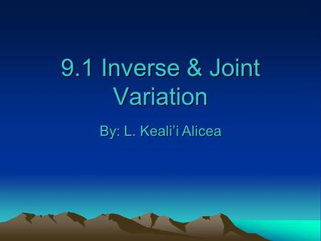 9.1 Inverse & Joint Variation By: L. Keali'i Alicea.