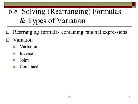 6.8 Solving (Rearranging) Formulas & Types of Variation  Rearranging formulas containing rational expressions  Variation Variation Inverse Joint Combined.