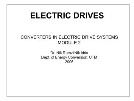ELECTRIC DRIVES CONVERTERS IN ELECTRIC DRIVE SYSTEMS MODULE 2 Dr. Nik Rumzi Nik Idris Dept. of Energy Conversion, UTM 2006.