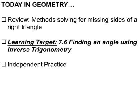 TODAY IN GEOMETRY…  Review: Methods solving for missing sides of a right triangle  Learning Target: 7.6 Finding an angle using inverse Trigonometry 