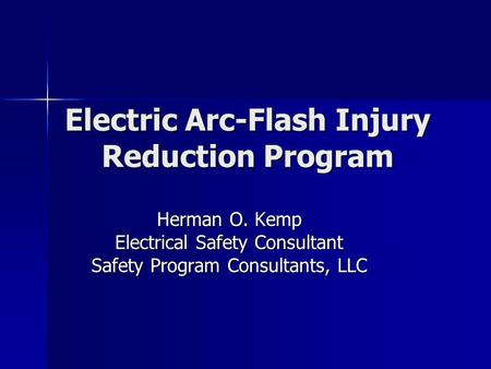 Electric Arc-Flash Injury Reduction Program Herman O. Kemp Electrical Safety Consultant Safety Program Consultants, LLC.