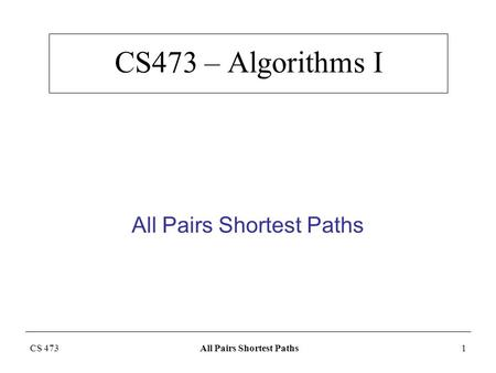 CS 473 All Pairs Shortest Paths1 CS473 – Algorithms I All Pairs Shortest Paths.