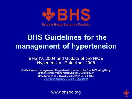 BHS Guidelines for the management of hypertension BHS IV, 2004 and Update of the NICE Hypertension Guideline, 2006 Guidelines for management of hypertension: