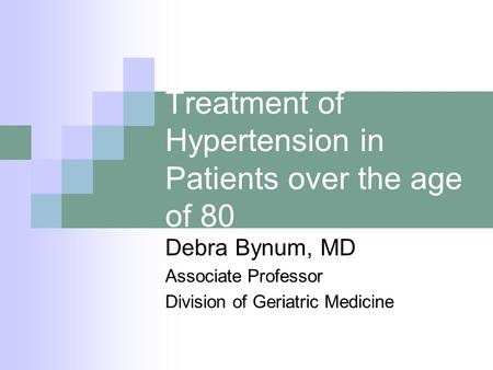 Treatment of Hypertension in Patients over the age of 80 Debra Bynum, MD Associate Professor Division of Geriatric Medicine.