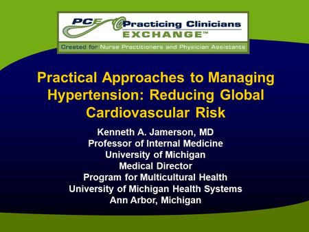 Practical Approaches to Managing Hypertension: Reducing Global Cardiovascular Risk Kenneth A. Jamerson, MD Professor of Internal Medicine University of.
