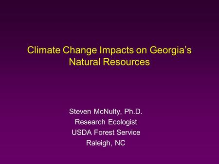 Climate Change Impacts on Georgia's Natural Resources Steven McNulty, Ph.D. Research Ecologist USDA Forest Service Raleigh, NC.