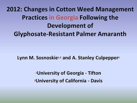 2012: Changes in Cotton Weed Management Practices in Georgia Following the Development of Glyphosate-Resistant Palmer Amaranth Lynn M. Sosnoskie 1,2 and.