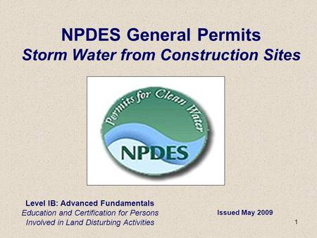 1 Level IB: Advanced Fundamentals Education and Certification for Persons Involved in Land Disturbing Activities NPDES General Permits Storm Water from.