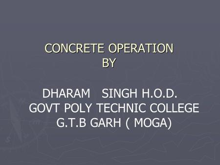CONCRETE OPERATION BY DHARAM SINGH H.O.D. GOVT POLY TECHNIC COLLEGE G.T.B GARH ( MOGA)