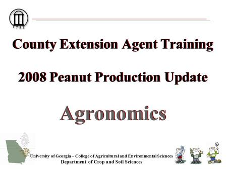 County Extension Agent Training 2008 Peanut Production Update Agronomics University of Georgia – College of Agricultural and Environmental Sciences Department.