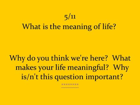 5/11 What is the meaning of life? Why do you think we're here? What makes your life meaningful? Why is/n't this question important? ********
