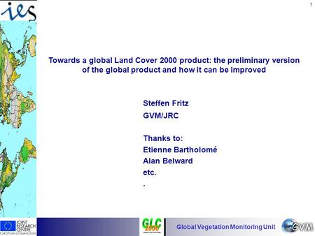 Global Vegetation Monitoring Unit 1 Towards a global Land Cover 2000 product: the preliminary version of the global product and how it can be improved.