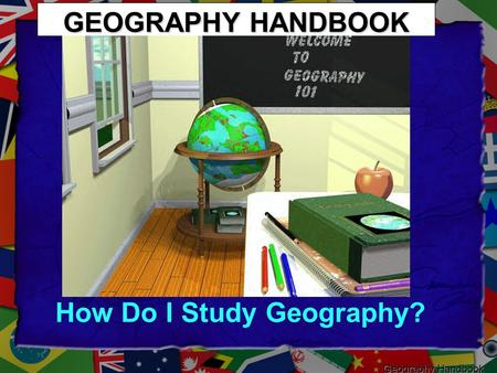 GEOGRAPHY HANDBOOK How Do I Study Geography? Geography Handbook.