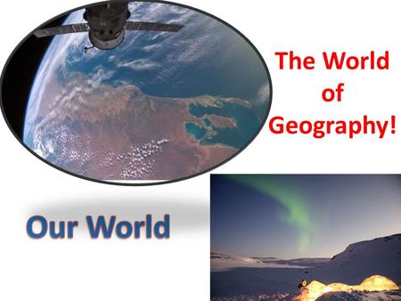 The World of Geography! Our World.