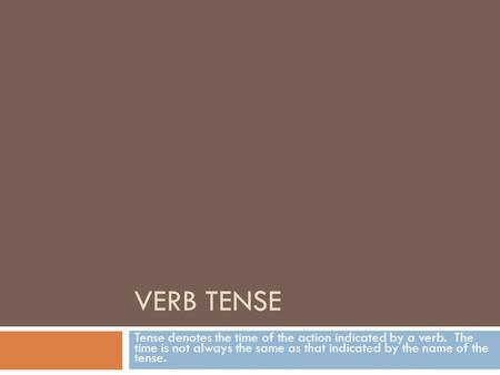 VERB TENSE Tense denotes the time of the action indicated by a verb. The time is not always the same as that indicated by the name of the tense.