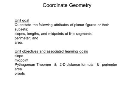 Coordinate Geometry Unit goal Quantitate the following attributes of planar figures or their subsets: slopes, lengths, and midpoints of line segments;