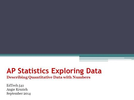 AP Statistics Exploring Data Describing Quantitative Data with Numbers EdTech 541 Angie Kruzich September 2014.