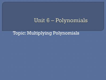 Topic: Multiplying Polynomials  Multiplying polynomials Distribute: Each term from one polynomial is multiplied by each term in the other polynomial.