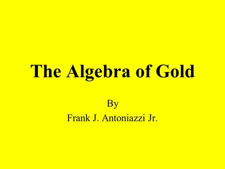 The Algebra of Gold By Frank J. Antoniazzi Jr.. Why study about Gold? Gold is valuable. Many people buy gold jewelry. Gold is useful. Gold is expensive.