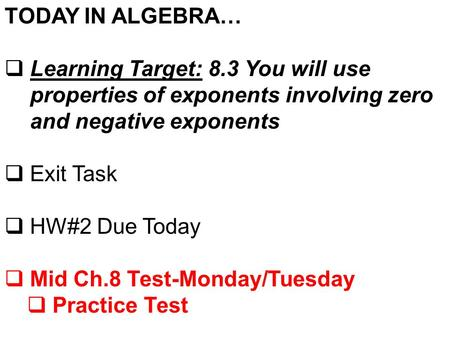 TODAY IN ALGEBRA…  Learning Target: 8.3 You will use properties of exponents involving zero and negative exponents  Exit Task  HW#2 Due Today  Mid.